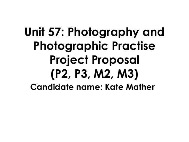 Unit 57: Photography and Photographic Practise     Project Proposal     (P2, P3, M2, M3) Candidate name: Kate Mather