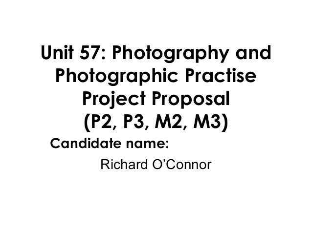 Unit 57: Photography andPhotographic PractiseProject Proposal(P2, P3, M2, M3)Candidate name:Richard O'Connor