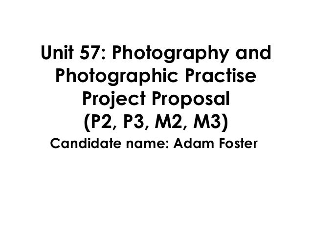 Unit 57: Photography andPhotographic PractiseProject Proposal(P2, P3, M2, M3)Candidate name: Adam Foster