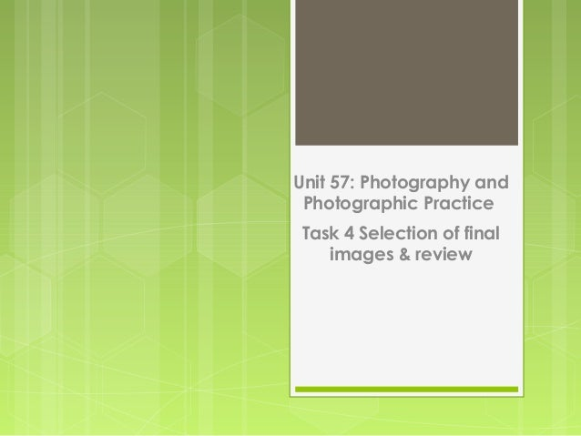 Unit 57: Photography andPhotographic PracticeTask 4 Selection of finalimages & review