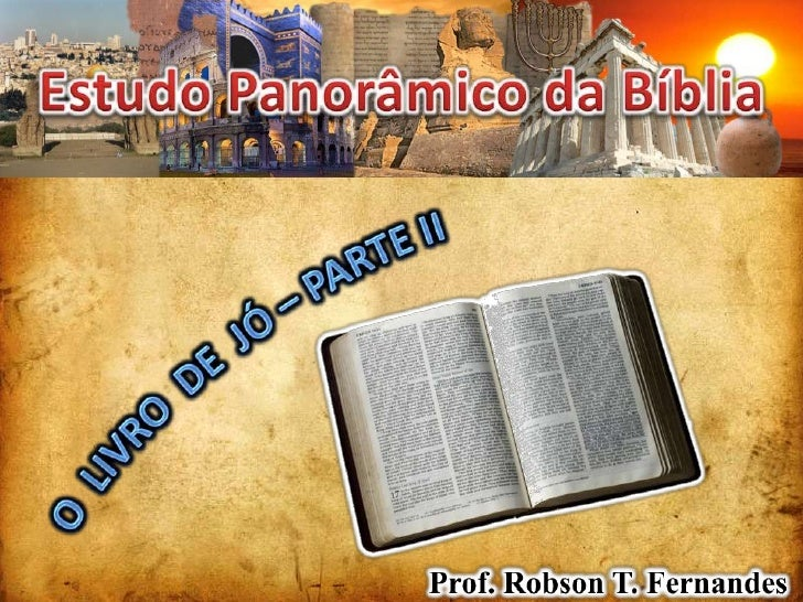 Estudo Panorâmico da Bíblia<br />O  LIVRO  DE  JÓ – PARTE II<br />Prof. Robson T. Fernandes<br />