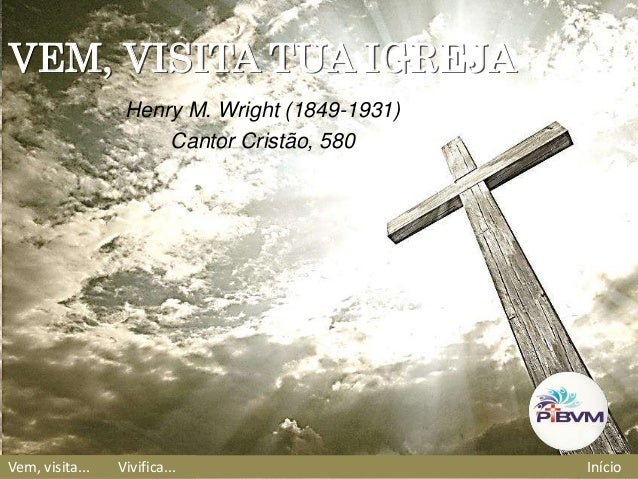 Vem, visita... Vivifica... Início VEM, VISITA TUA IGREJA Henry M. Wright (1849-1931) Cantor Cristão, 580