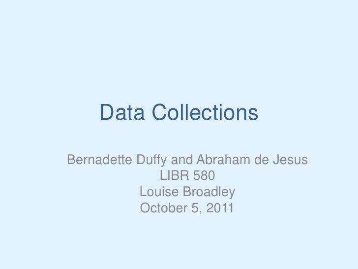 Data Collections<br />Bernadette Duffy and Abraham de Jesus<br />LIBR 580<br />Louise Broadley<br />October 5, 2011<br />