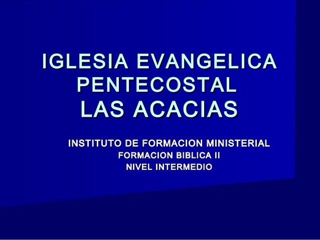 IGLESIA EVANGELICA   PENTECOSTAL    LAS ACACIAS  INSTITUTO DE FORMACION MINISTERIAL          FORMACION BIBLICA II         ...