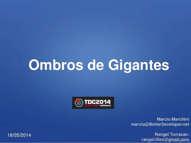 Ombros de Gigantes Marcio Marchini marcio@BetterDeveloper.net Rangel Torrezan: rangel.iflex@gmail.com 18/05/2014