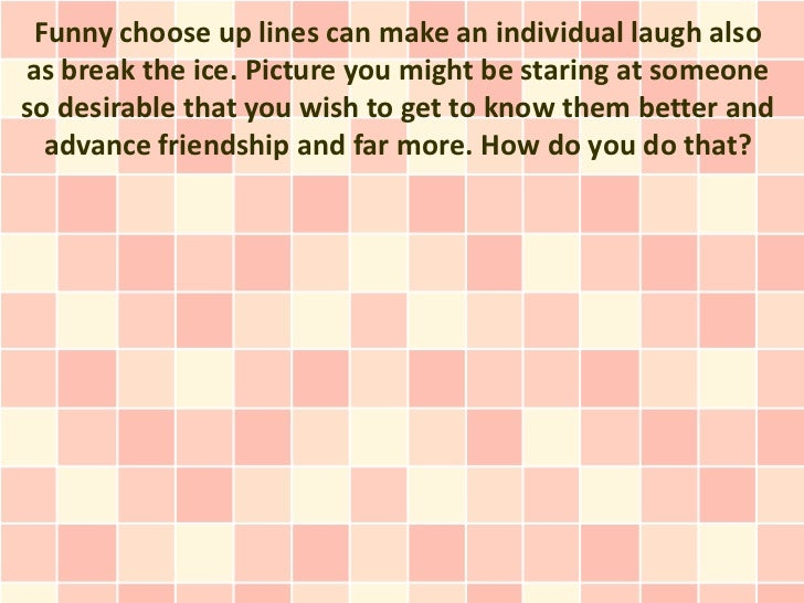 Funny choose up lines can make an individual laugh alsoas break the ice. Picture you might be staring at someoneso desirab...