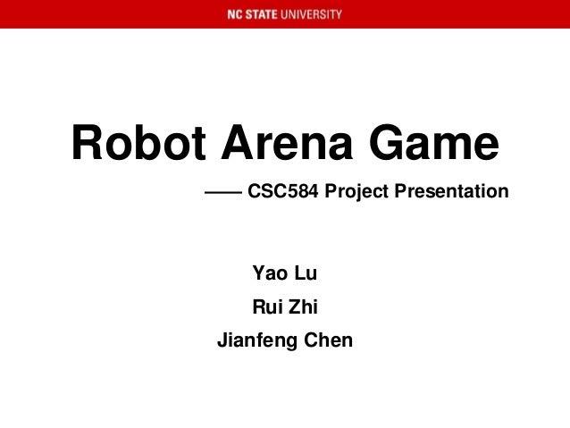 Robot Arena Game —— CSC584 Project Presentation Yao Lu Rui Zhi Jianfeng Chen
