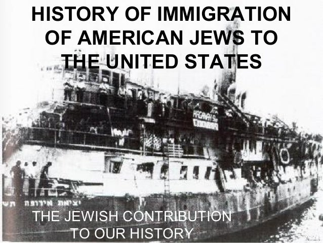 HISTORY OF IMMIGRATION OF AMERICAN JEWS TO THE UNITED STATES THE JEWISH CONTRIBUTION TO OUR HISTORY