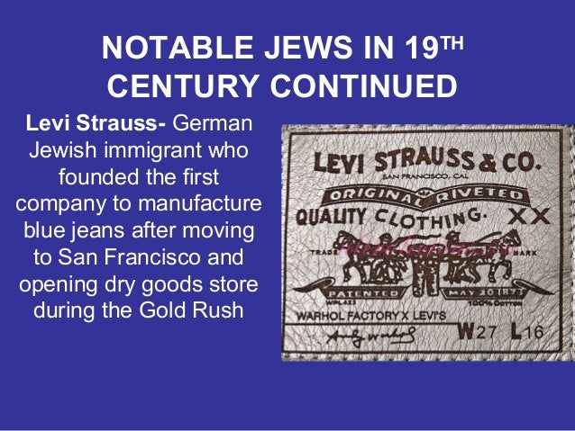 NOTABLE JEWS IN 19TH CENTURY CONTINUED Levi Strauss- German Jewish immigrant who founded the first company to manufacture ...