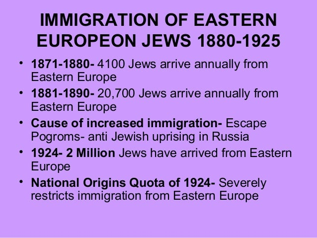 IMMIGRATION OF EASTERN EUROPEON JEWS 1880-1925 • 1871-1880- 4100 Jews arrive annually from Eastern Europe • 1881-1890- 20,...
