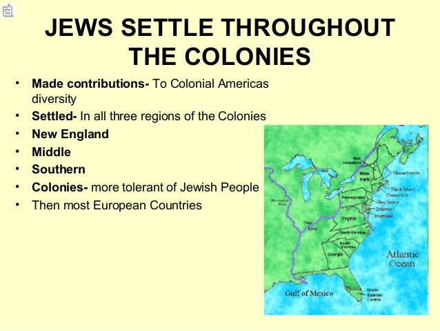 JEWS SETTLE THROUGHOUT THE COLONIES • Made contributions- To Colonial Americas diversity • Settled- In all three regions o...