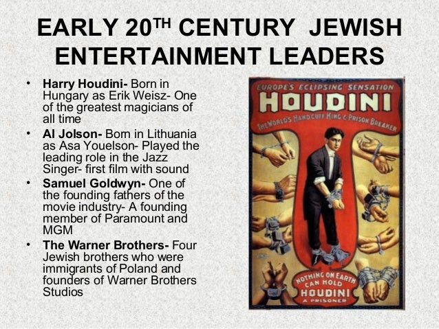 EARLY 20TH CENTURY JEWISH ENTERTAINMENT LEADERS • Harry Houdini- Born in Hungary as Erik Weisz- One of the greatest magici...