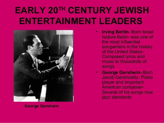 EARLY 20TH CENTURY JEWISH ENTERTAINMENT LEADERS • Irving Berlin- Born Israel Isidore Beilin- was one of the most influenti...