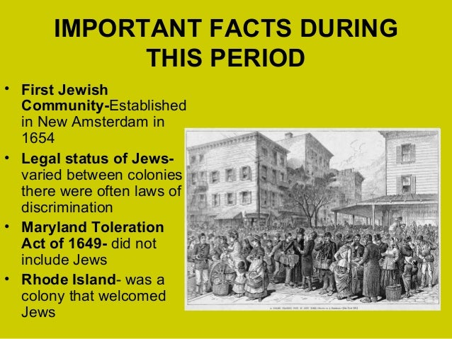 IMPORTANT FACTS DURING THIS PERIOD • First Jewish Community-Established in New Amsterdam in 1654 • Legal status of Jews- v...