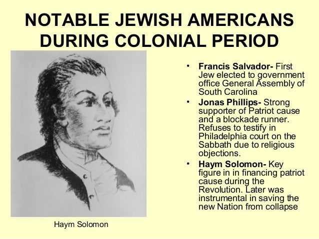 NOTABLE JEWISH AMERICANS DURING COLONIAL PERIOD • Francis Salvador- First Jew elected to government office General Assembl...