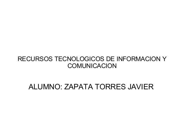 RECURSOS TECNOLOGICOS DE INFORMACION Y COMUNICACION ALUMNO: ZAPATA TORRES JAVIER