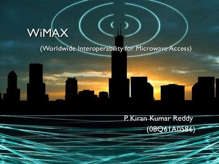 WiMAX   (Worldwide Interoperability for Microwave Access)  P. Kiran Kumar Reddy  (08Q61A0586)