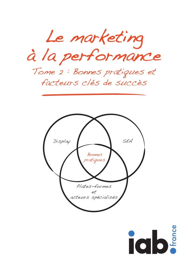 Tome 2 : Bonnes pratiques et facteurs clés de succès Le marketing à la performance Display SEA Bonnes pratiques Plates-for...