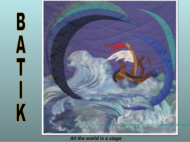 All the world is a stagehttp://www.authorstream.com/Presentation/mireille30100-1838395-587-batik-for