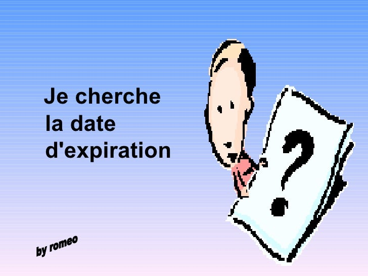 <ul><li>Je cherche la date d'expiration   </li></ul>by romeo
