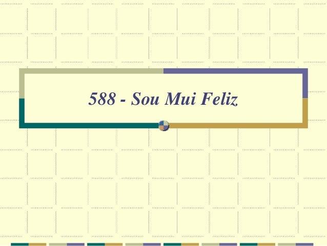 588 - Sou Mui Feliz