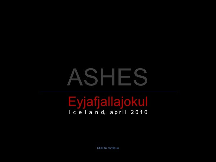 ASHES Eyjafjallajokul I  c  e  l  a  n  d,  a p r i l  2 0 1 0 Click to continue