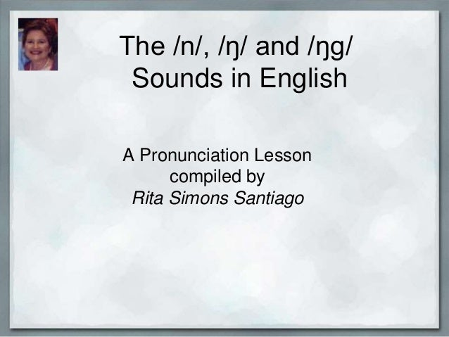 The /n/, /ŋ/ and /ŋg/ Sounds in English A Pronunciation Lesson compiled by Rita Simons Santiago