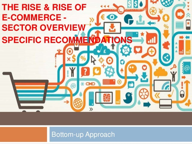 Bottom-up Approach THE RISE & RISE OF E-COMMERCE - SECTOR OVERVIEW SPECIFIC RECOMMENDATIONS ITM - EMBA (Finance) - Batch 34