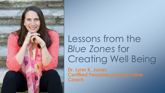 Dr. Lynn K. Jones Certified Personal and Executive Coach Lessons from the Blue Zones for Creating Well Being