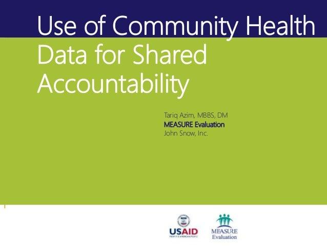 Use of Community Health Data for Shared Accountability Tariq Azim, MBBS, DM MEASURE Evaluation John Snow, Inc.
