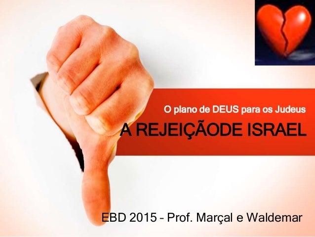 A REJEIÇÃODE ISRAEL O plano de DEUS para os Judeus EBD 2015 – Prof. Marçal e Waldemar