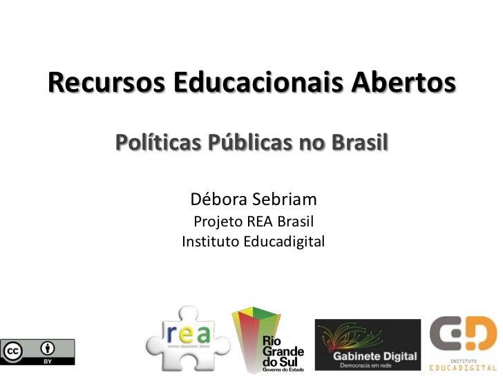 Recursos Educacionais Abertos    Políticas Públicas no Brasil           Débora Sebriam            Projeto REA Brasil      ...