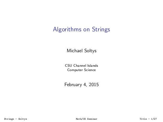 Algorithms on Strings Michael Soltys CSU Channel Islands Computer Science February 4, 2015 Strings - Soltys Math/CS Semina...