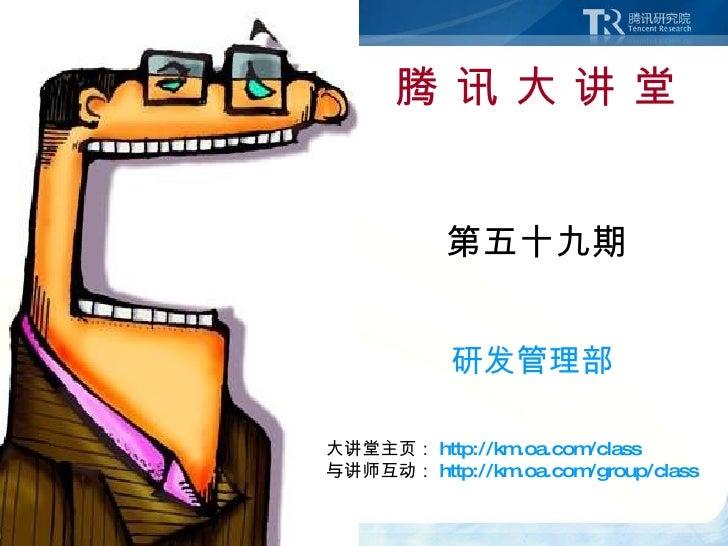 腾 讯 大 讲 堂 第五十九期 研发管理部 大讲堂主页: http://km.oa.com/class 与讲师互动: http://km.oa.com/group/class
