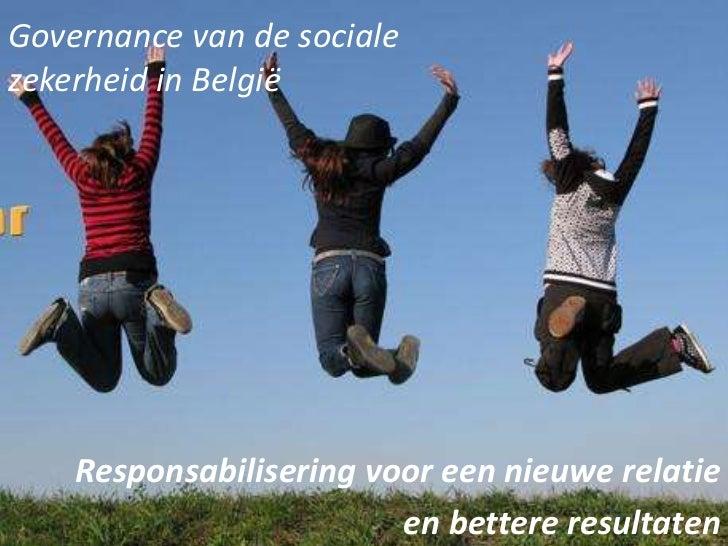Governance van de socialezekerheid in België    Responsabilisering voor een nieuwe relatie                         en bett...