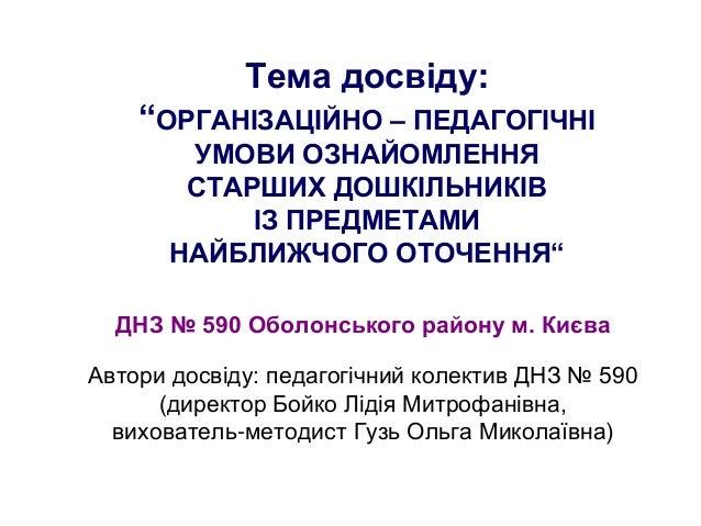 """Тема досвіду:""""ОРГАНІЗАЦІЙНО – ПЕДАГОГІЧНІУМОВИ ОЗНАЙОМЛЕННЯСТАРШИХ ДОШКІЛЬНИКІВІЗ ПРЕДМЕТАМИНАЙБЛИЖЧОГО ОТОЧЕННЯ""""ДНЗ № 590..."""