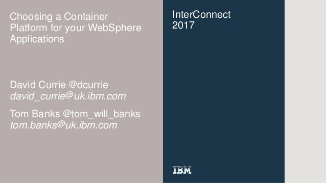 InterConnect 2017 Choosing a Container Platform for your WebSphere Applications David Currie @dcurrie david_currie@uk.ibm....