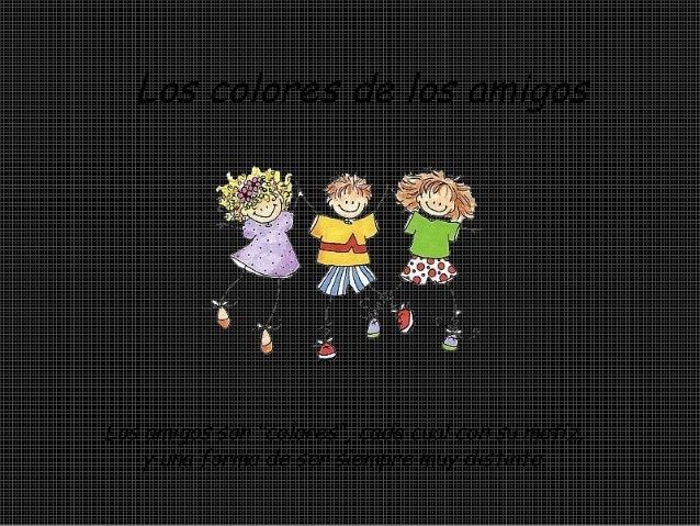 """Los colores de los amigos Los amigos son """"colores"""", cada cual con su matiz, y una forma de ser siempre muy distinta."""