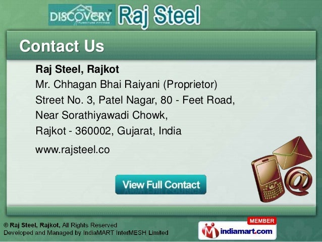 Contact Us Raj Steel, Rajkot Mr. Chhagan Bhai Raiyani (Proprietor) Street No. 3, Patel Nagar, 80 - Feet Road, Near Sorathi...