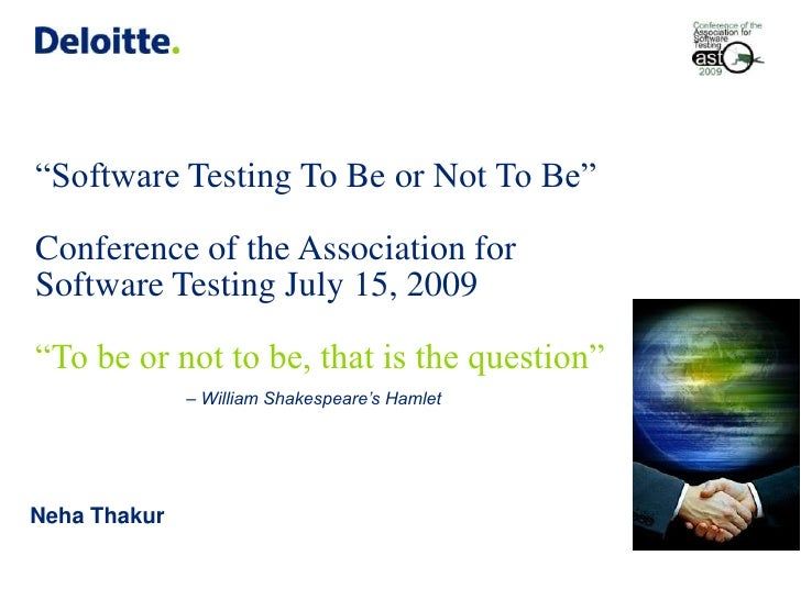 """""""Software Testing To Be or Not To Be"""" Conference of the Association for Software Testing July 15, 2009""""To be or not to be,..."""