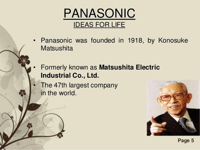 PANASONIC            IDEAS FOR LIFE• Panasonic was founded in 1918, by Konosuke  Matsushita• Formerly known as Matsushita ...