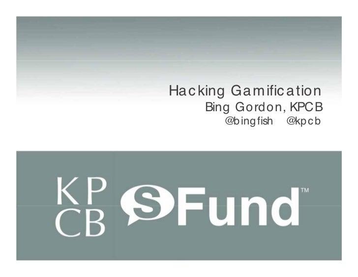 Ha c king Ga m ific a tion      Bing Gord on, KPCB         @b ing fish   @kp c b