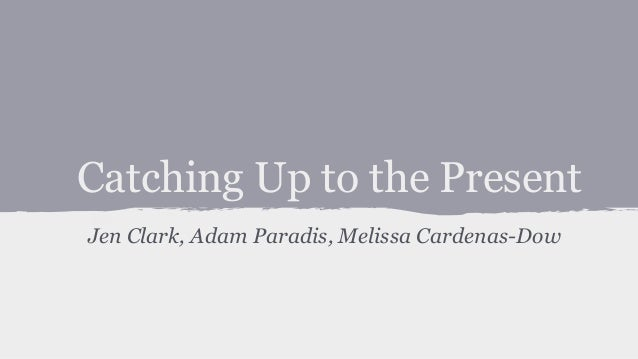 Catching Up to the Present Jen Clark, Adam Paradis, Melissa Cardenas-Dow