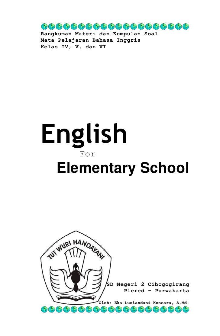Rangkuman Materi dan Kumpulan SoalMata Pelajaran Bahasa InggrisKelas IV, V, dan VIEnglish           For    Elementary Scho...