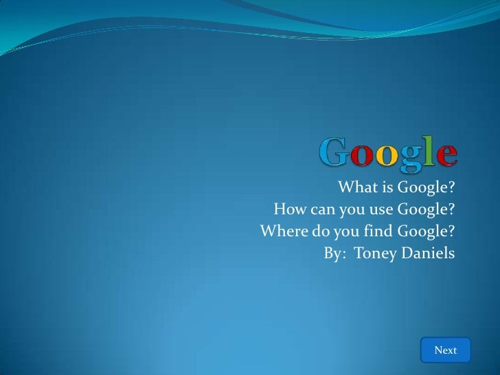 What is Google?  How can you use Google? Where do you find Google?        By: Toney Daniels                           Next