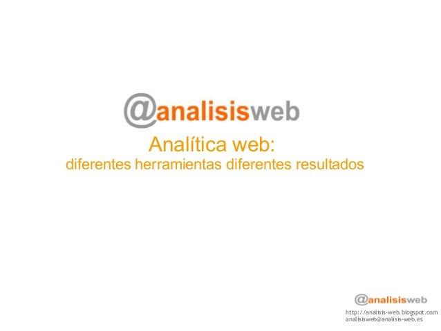 Analítica web: diferentes herramientas diferentes resultados http://analisis-web.blogspot.com analisisweb@analisis-web.es