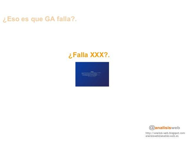 http://analisis-web.blogspot.com analisisweb@analisis-web.es ¿Eso es que GA falla?. ¿Falla XXX?.