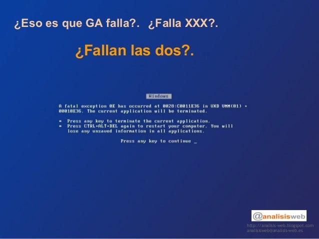 http://analisis-web.blogspot.com analisisweb@analisis-web.es ¿Eso es que GA falla?. ¿Falla XXX?. ¿Fallan las dos?.