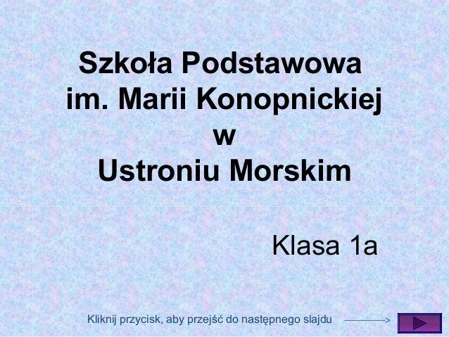 Szkoła Podstawowa im. Marii Konopnickiej w Ustroniu Morskim Klasa 1a Kliknij przycisk, aby przejść do następnego slajdu