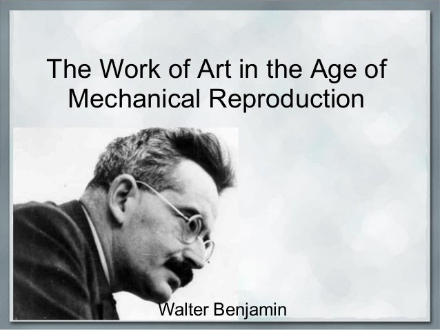 The Work of Art in the Age of Mechanical Reproduction Walter Benjamin
